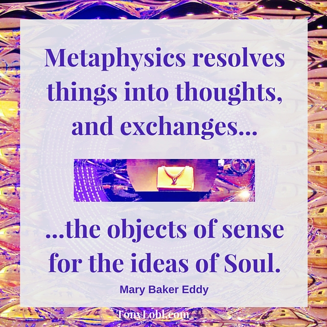 Metaphysics resolves things into thoughts, and exchanges the objects of sense for the ideas of Soul.