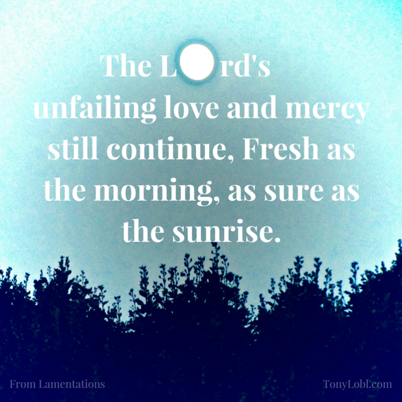 The Lord's unfailing love and mercy still continue, Fresh as the morning, as sure as the sunrise.-2.png